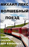 Волшебный поезд. Сборник сказок для взрослых. Михаил Лекс. Издательство CreateSpace